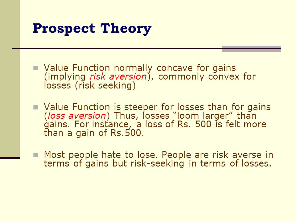 Prospect Theory Value Function normally concave for gains (implying risk aversion), commonly convex for losses (risk seeking)
