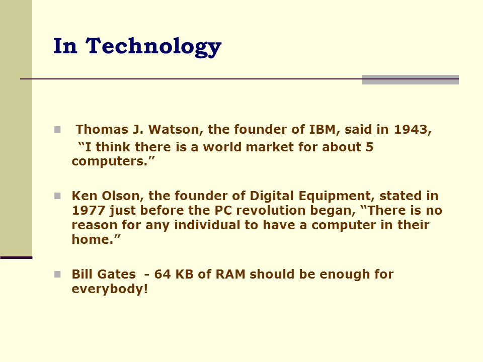 In Technology Thomas J. Watson, the founder of IBM, said in 1943,