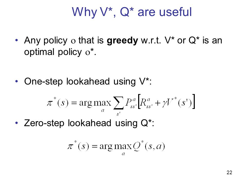 Why V*, Q* are useful Any policy  that is greedy w.r.t. V* or Q* is an optimal policy *. One-step lookahead using V*: