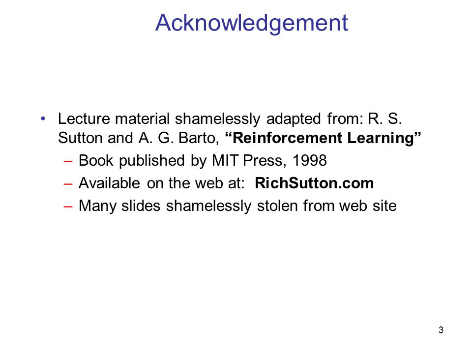 Acknowledgement Lecture material shamelessly adapted from: R. S. Sutton and A. G. Barto, Reinforcement Learning