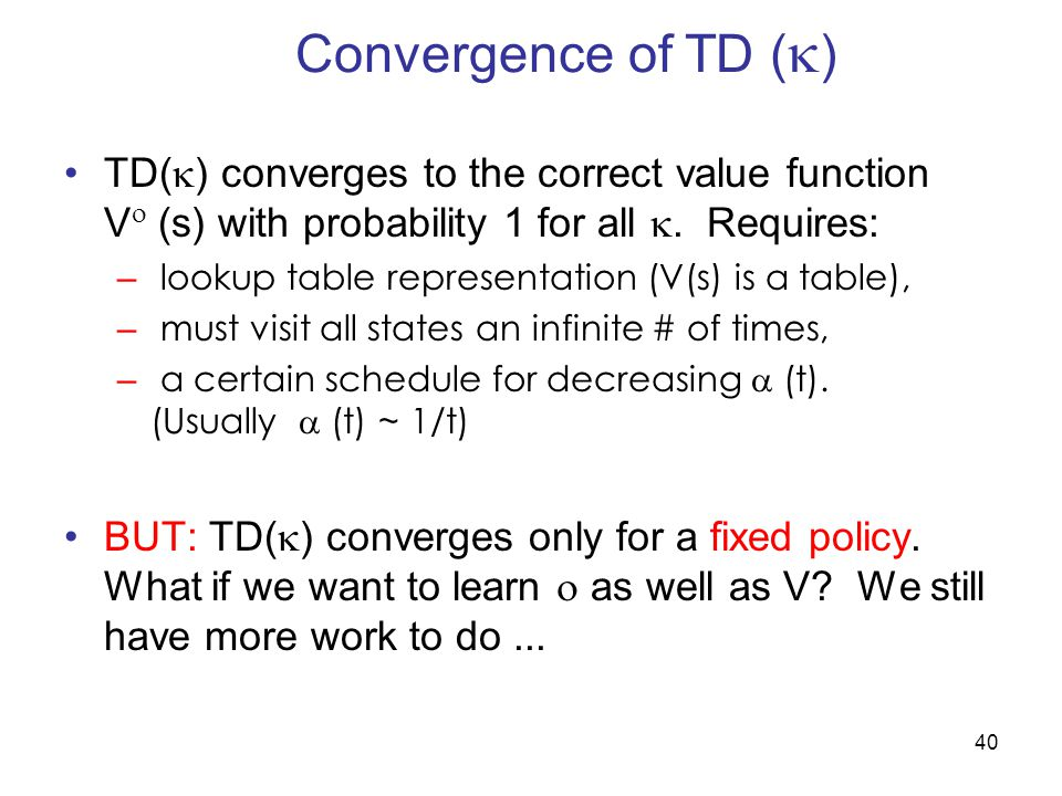 Convergence of TD () TD() converges to the correct value function V (s) with probability 1 for all . Requires: