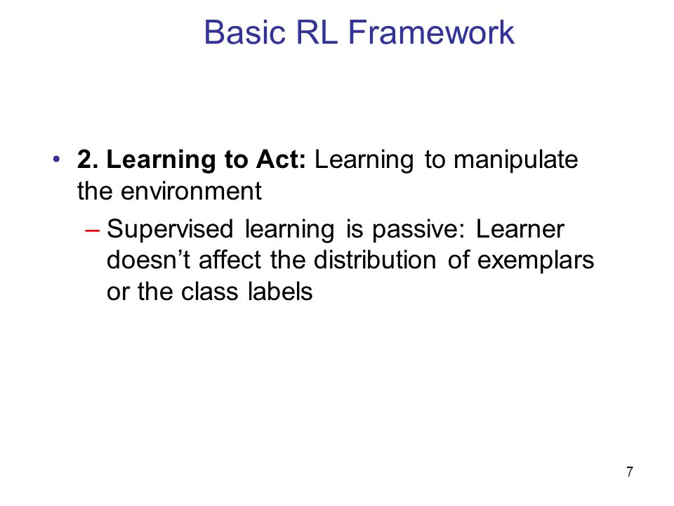 Basic RL Framework 2. Learning to Act: Learning to manipulate the environment.