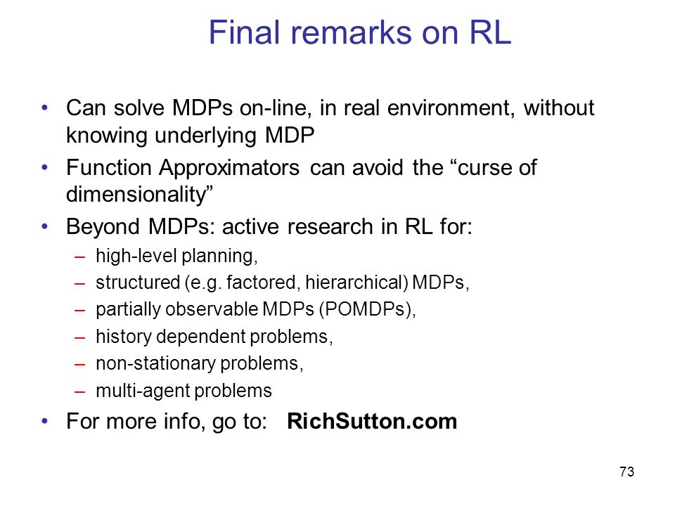 Final remarks on RL Can solve MDPs on-line, in real environment, without knowing underlying MDP.