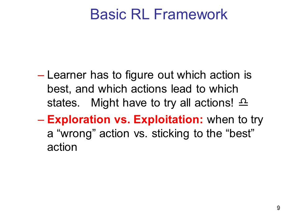Basic RL Framework Learner has to figure out which action is best, and which actions lead to which states. Might have to try all actions! 