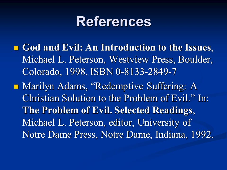 References God and Evil: An Introduction to the Issues, Michael L. Peterson, Westview Press, Boulder, Colorado, 1998. ISBN 0-8133-2849-7.