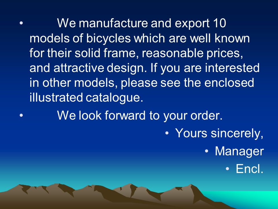 We manufacture and export 10 models of bicycles which are well known for their solid frame, reasonable prices, and attractive design. If you are interested in other models, please see the enclosed illustrated catalogue.