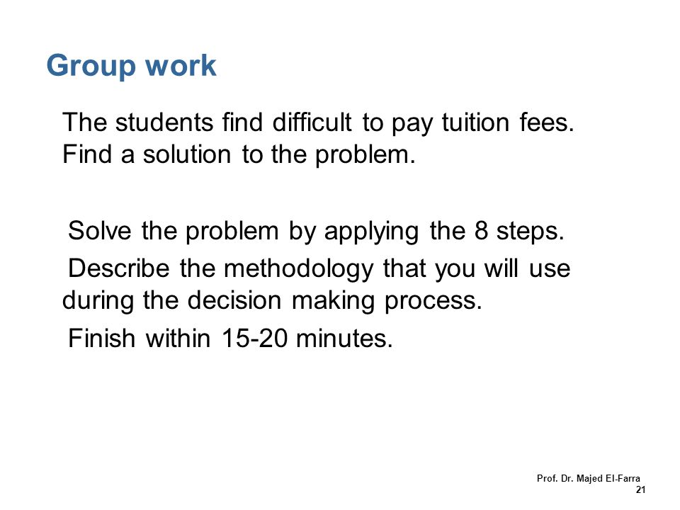 Group work The students find difficult to pay tuition fees. Find a solution to the problem. Solve the problem by applying the 8 steps.