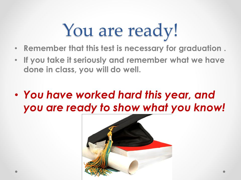You are ready! Remember that this test is necessary for graduation .