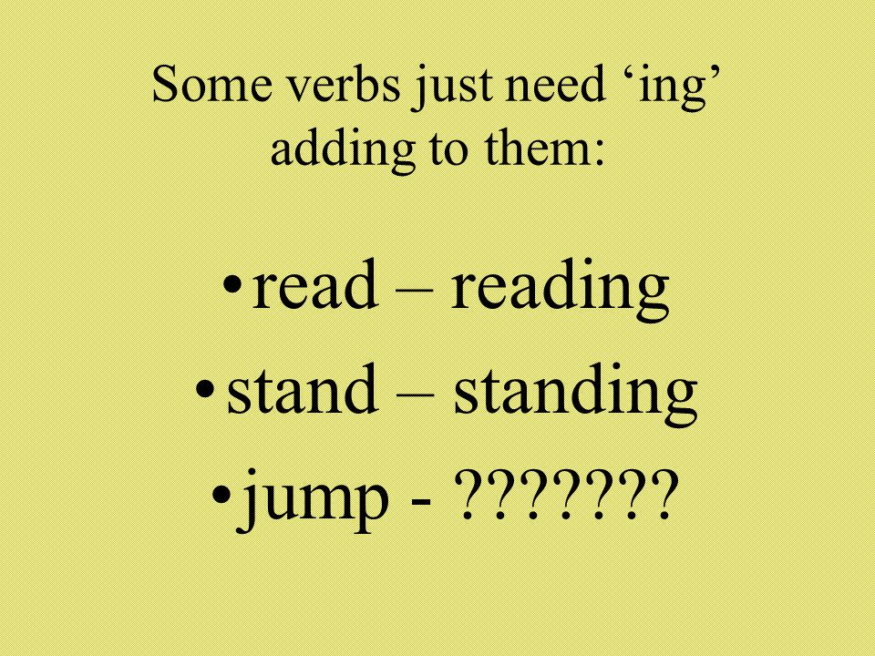 Some verbs just need 'ing' adding to them: