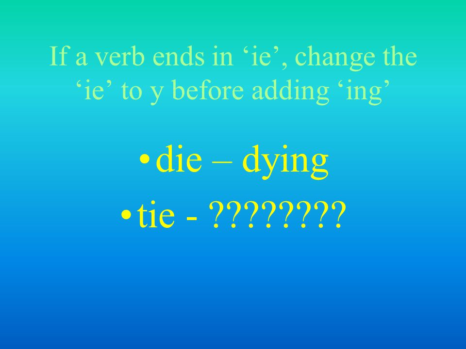 If a verb ends in 'ie', change the 'ie' to y before adding 'ing'