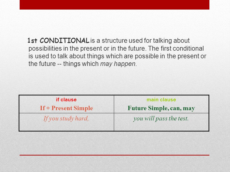 1st CONDITIONAL is a structure used for talking about possibilities in the present or in the future. The first conditional is used to talk about things which are possible in the present or the future -- things which may happen.