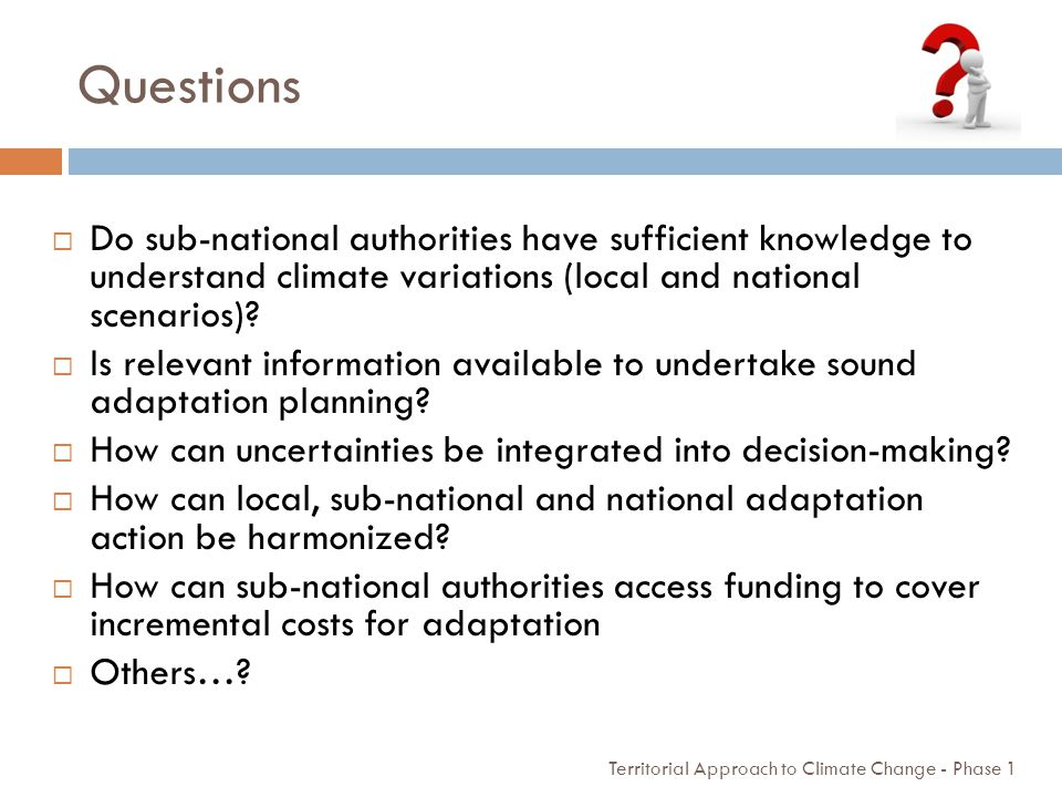 Questions Do sub-national authorities have sufficient knowledge to understand climate variations (local and national scenarios)