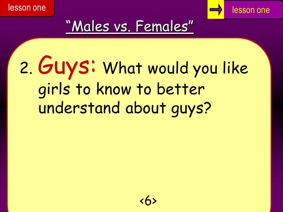 lesson one lesson one. Males vs. Females 2. Guys: What would you like girls to know to better understand about guys