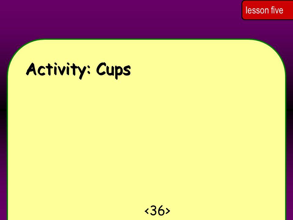 lesson five Activity: Cups <36>