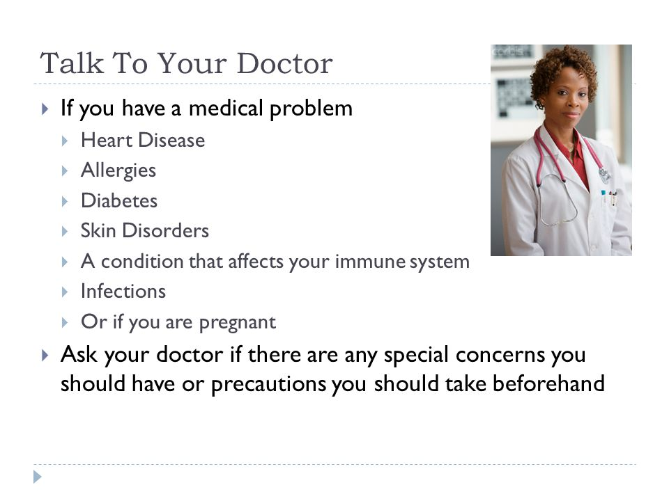 Talk To Your Doctor If you have a medical problem