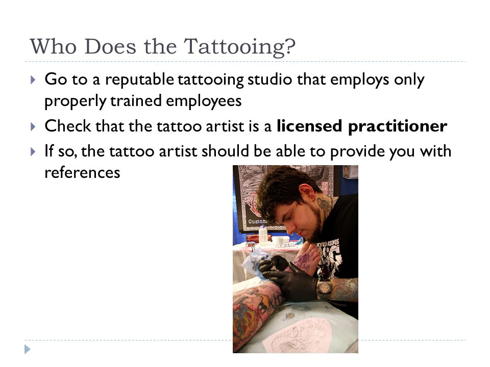 Who Does the Tattooing Go to a reputable tattooing studio that employs only properly trained employees.