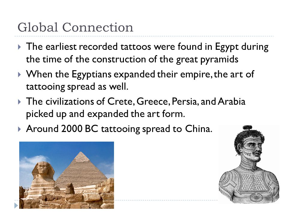 Global Connection The earliest recorded tattoos were found in Egypt during the time of the construction of the great pyramids.