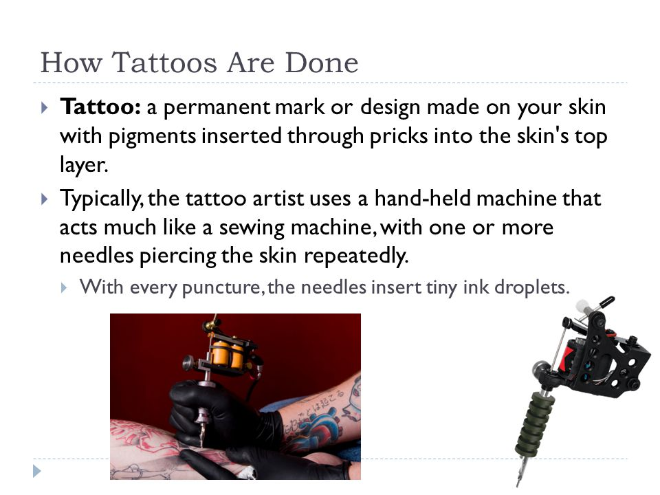 How Tattoos Are Done Tattoo: a permanent mark or design made on your skin with pigments inserted through pricks into the skin s top layer.