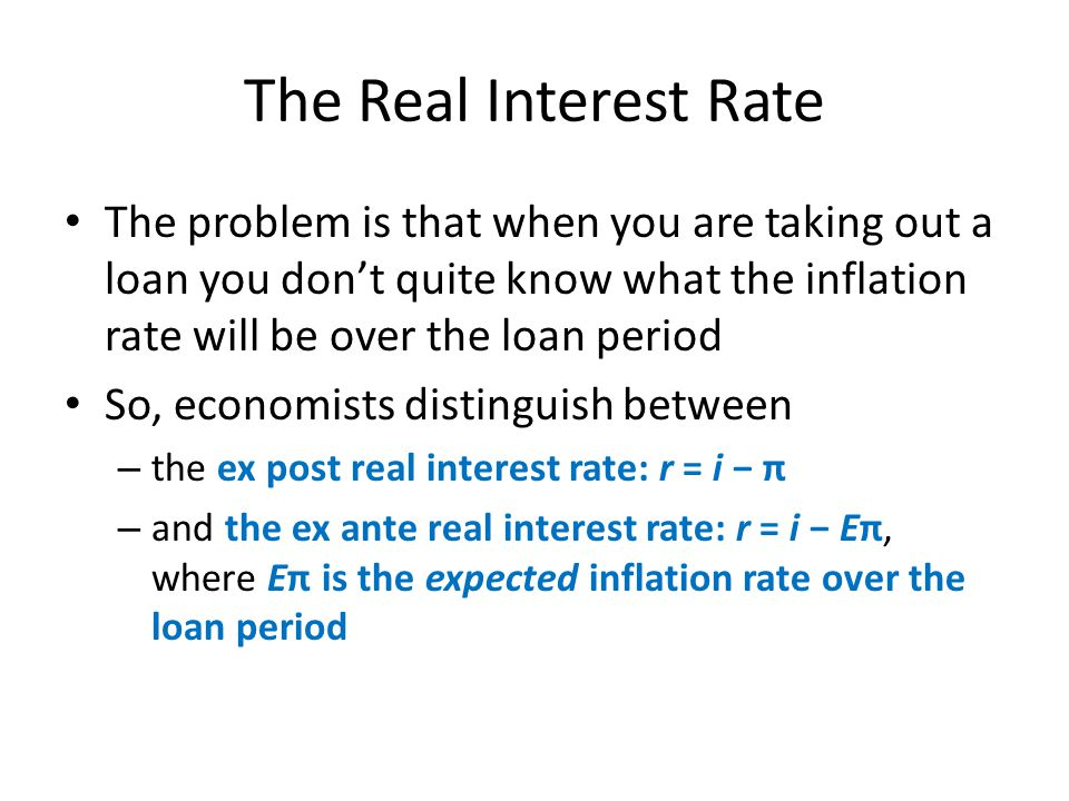 The Real Interest Rate The problem is that when you are taking out a loan you don't quite know what the inflation rate will be over the loan period.