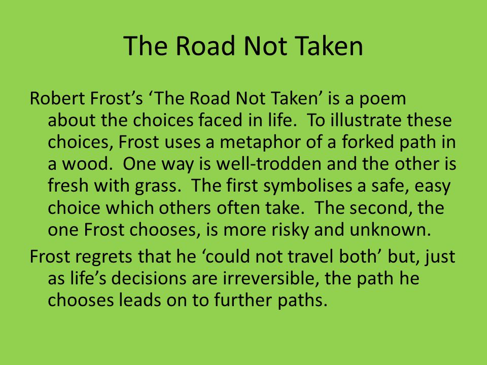 a review of the choices taken in the road not taken by robert frost 'the road not taken' is more than a poem about someone trying to decide which road he's going to take on a stroll through the woods it's actually a poem about the journey of life the two roads diverged in a yellow wood symbolize a person's life the narrator's choice about which road to take represents the different.