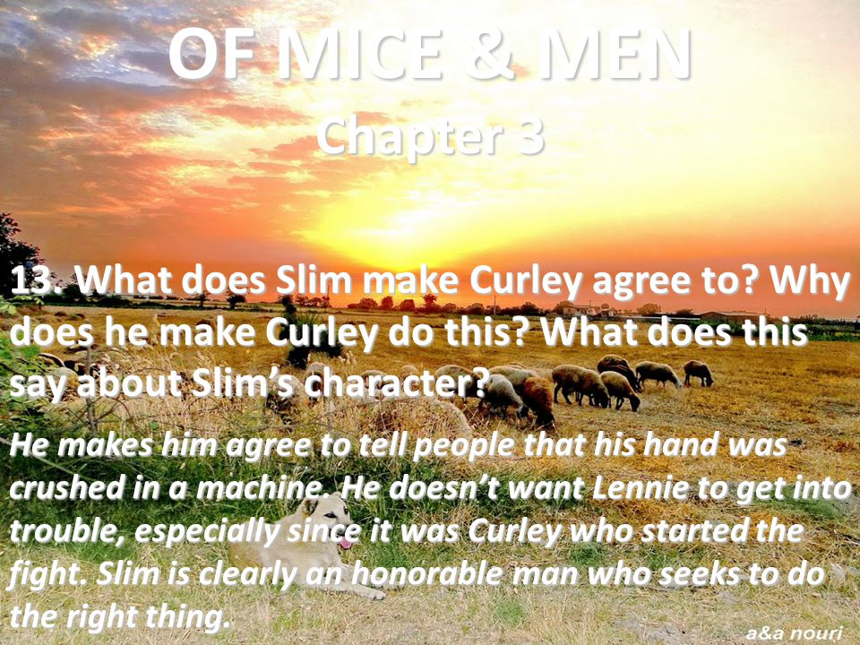 OF MICE & MEN Chapter 3 13. What does Slim make Curley agree to Why does he make Curley do this What does this say about Slim's character
