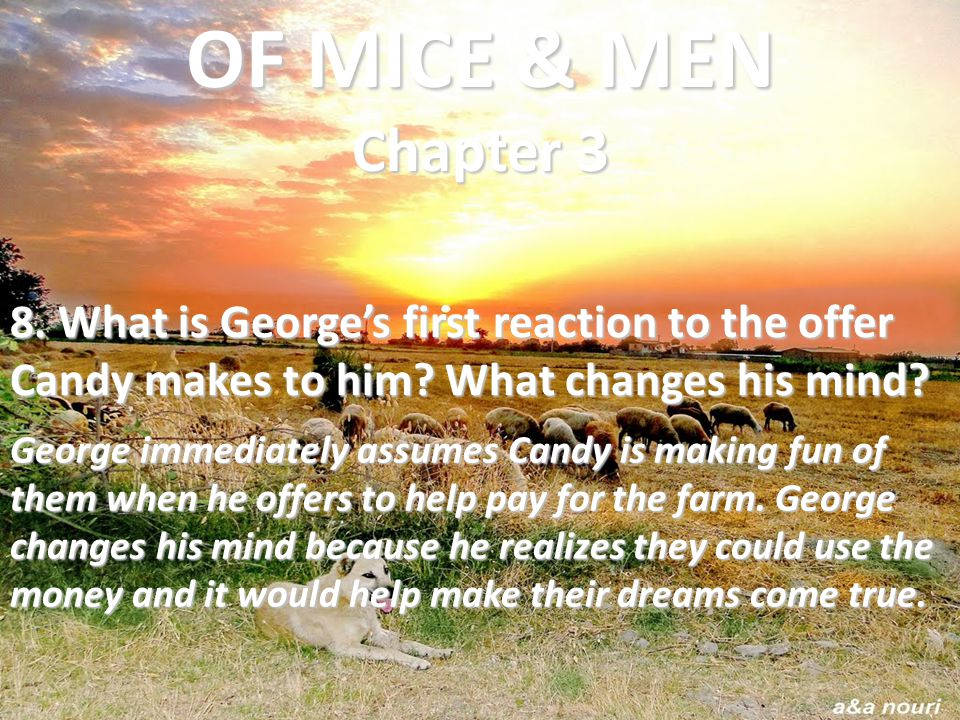 OF MICE & MEN Chapter 3 8. What is George's first reaction to the offer Candy makes to him What changes his mind