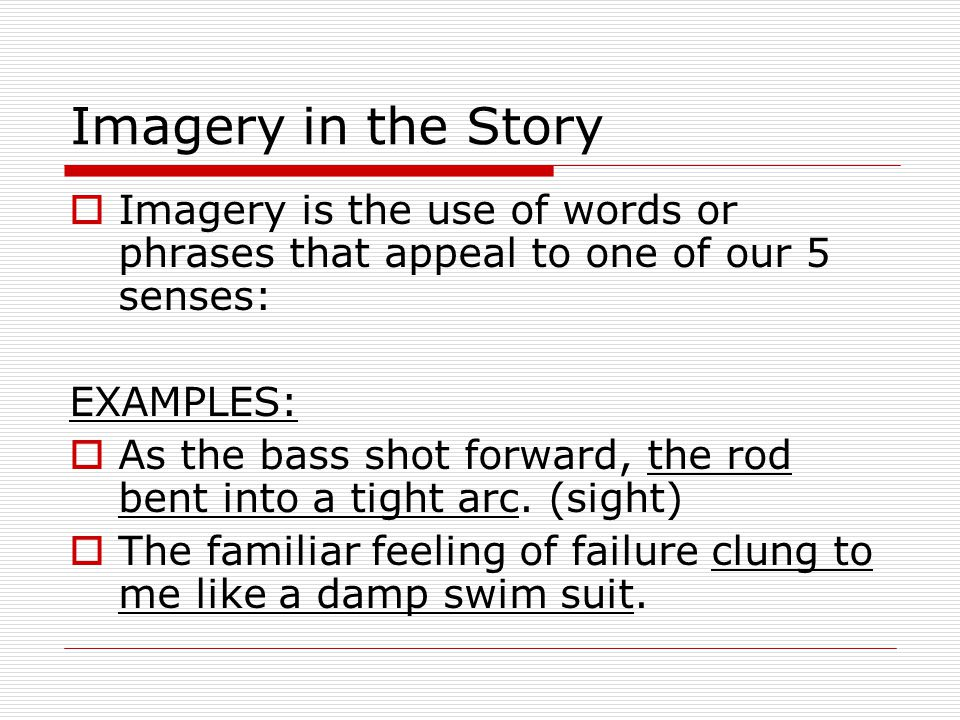 Imagery in the Story Imagery is the use of words or phrases that appeal to one of our 5 senses: EXAMPLES: