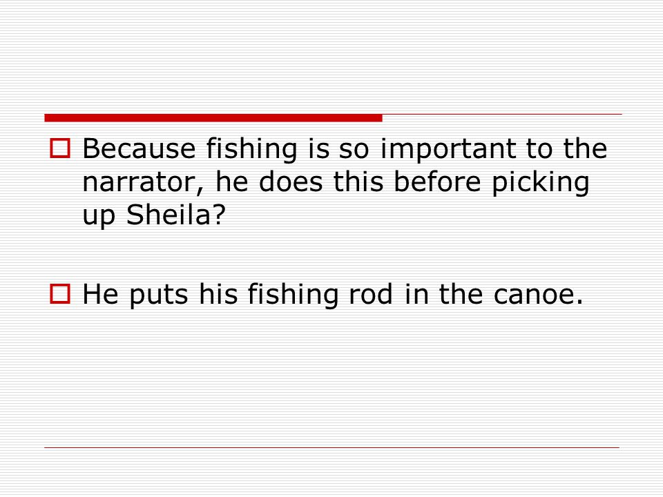 Because fishing is so important to the narrator, he does this before picking up Sheila