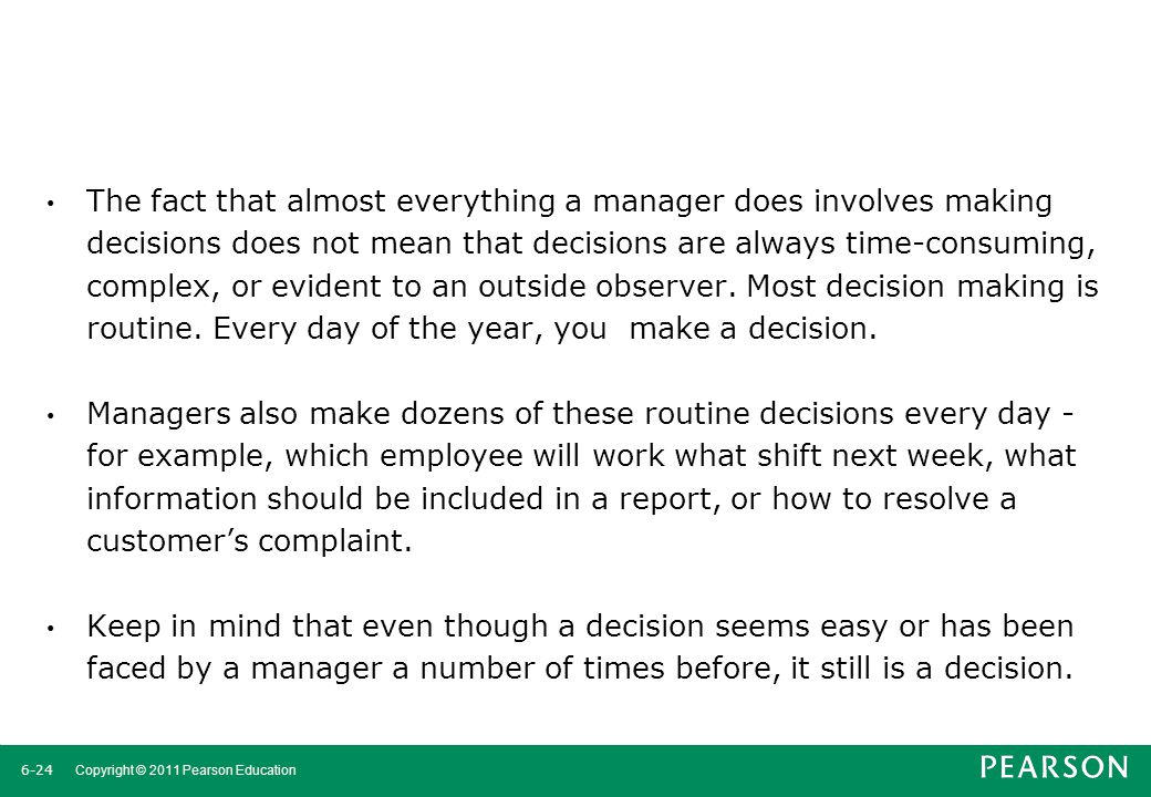The fact that almost everything a manager does involves making decisions does not mean that decisions are always time-consuming, complex, or evident to an outside observer. Most decision making is routine. Every day of the year, you make a decision.