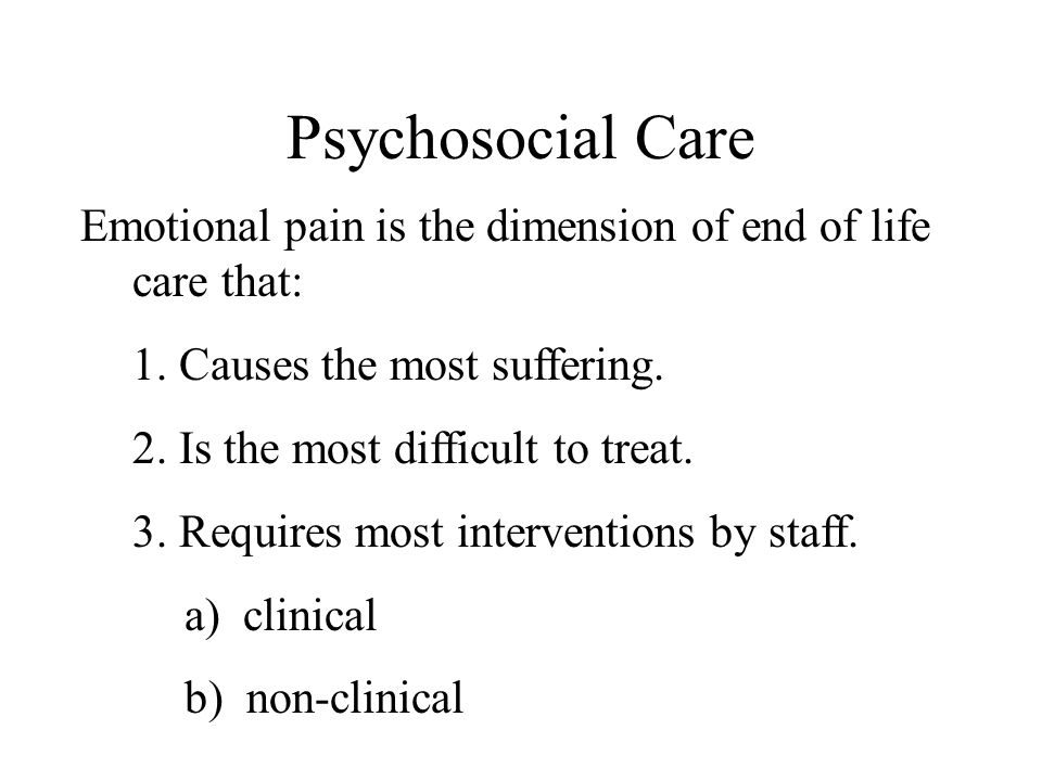 Psychosocial Care Emotional pain is the dimension of end of life care that: 1. Causes the most suffering.