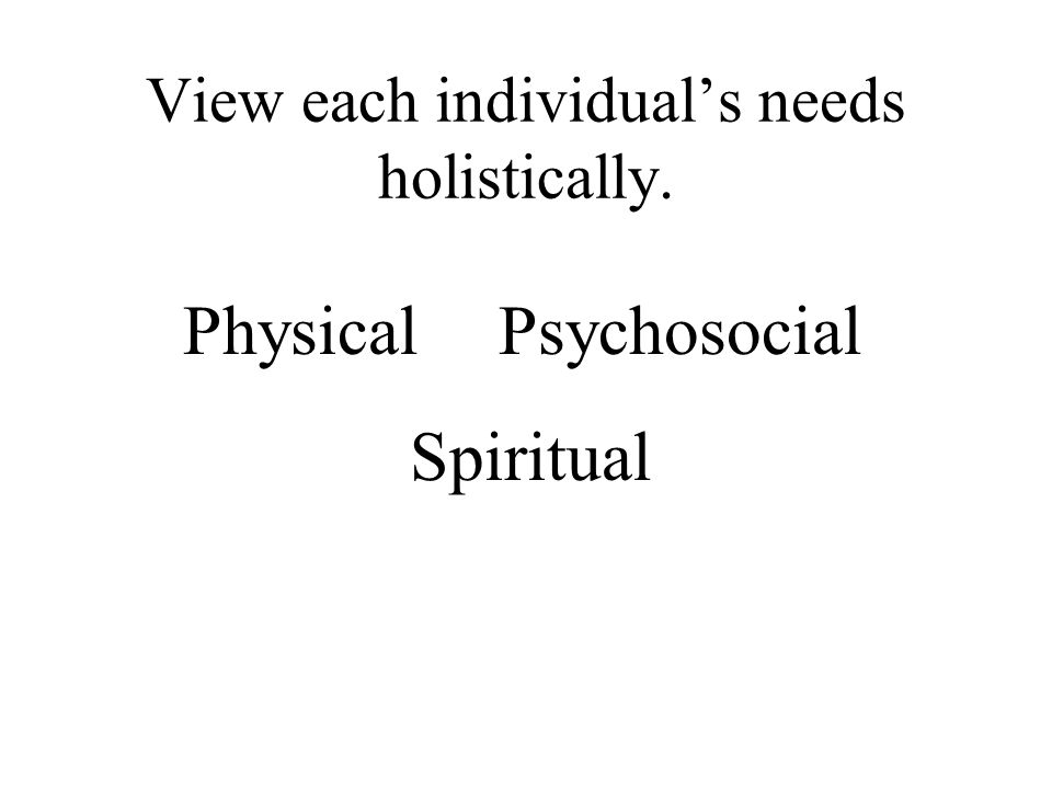 View each individual's needs holistically.