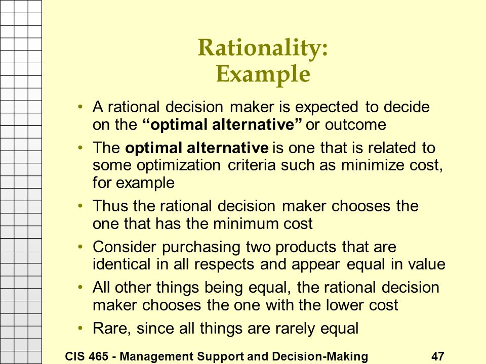 Rationality: Example A rational decision maker is expected to decide on the optimal alternative or outcome.