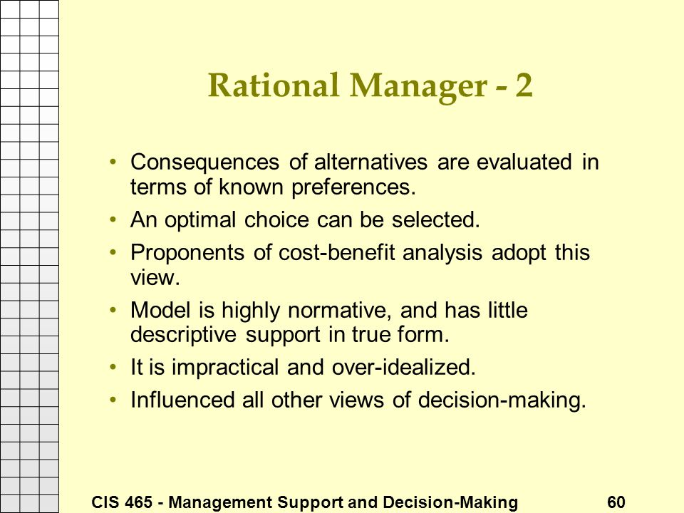 Rational Manager - 2 Consequences of alternatives are evaluated in terms of known preferences. An optimal choice can be selected.
