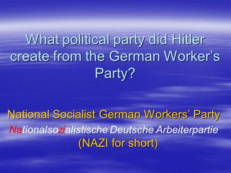 What political party did Hitler create from the German Worker's Party