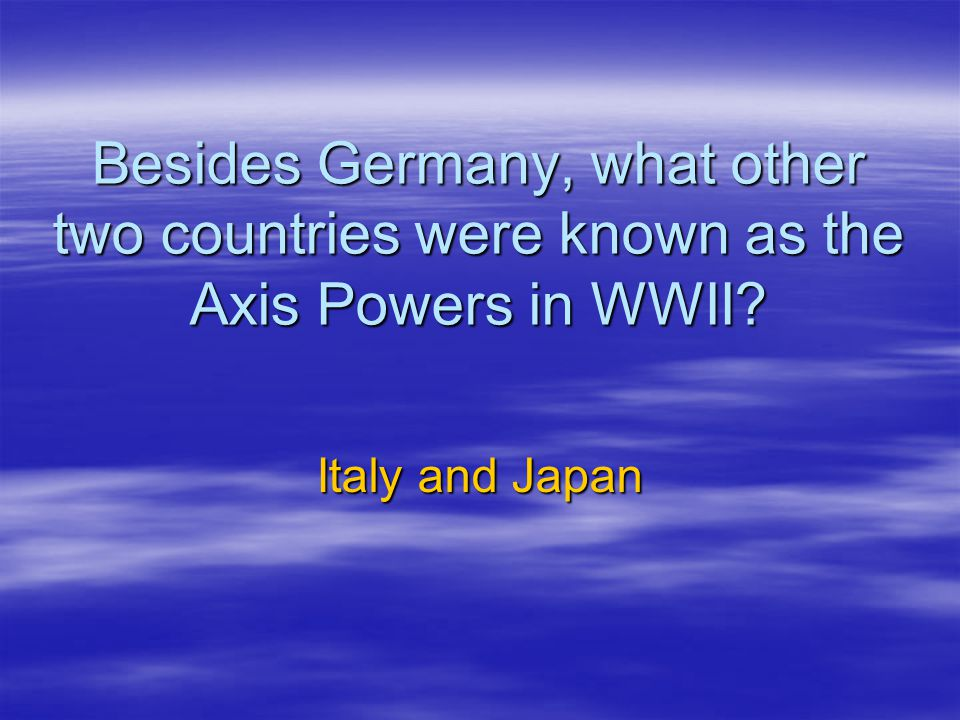Besides Germany, what other two countries were known as the Axis Powers in WWII
