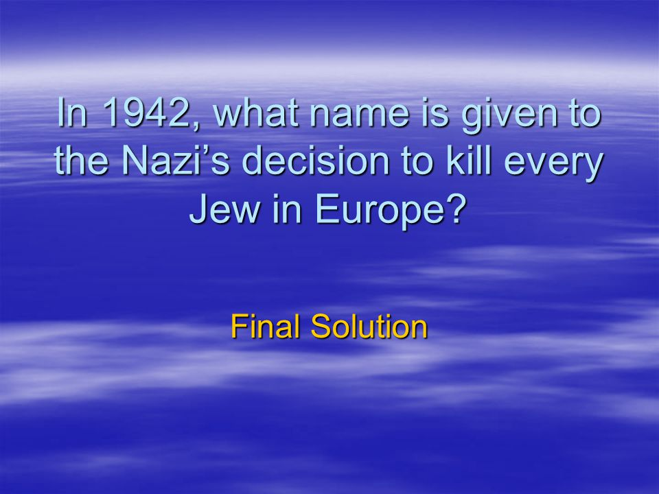 In 1942, what name is given to the Nazi's decision to kill every Jew in Europe