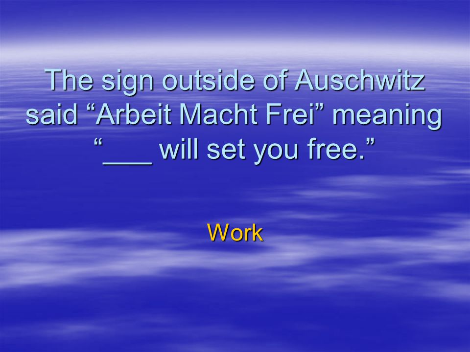 The sign outside of Auschwitz said Arbeit Macht Frei meaning ___ will set you free.