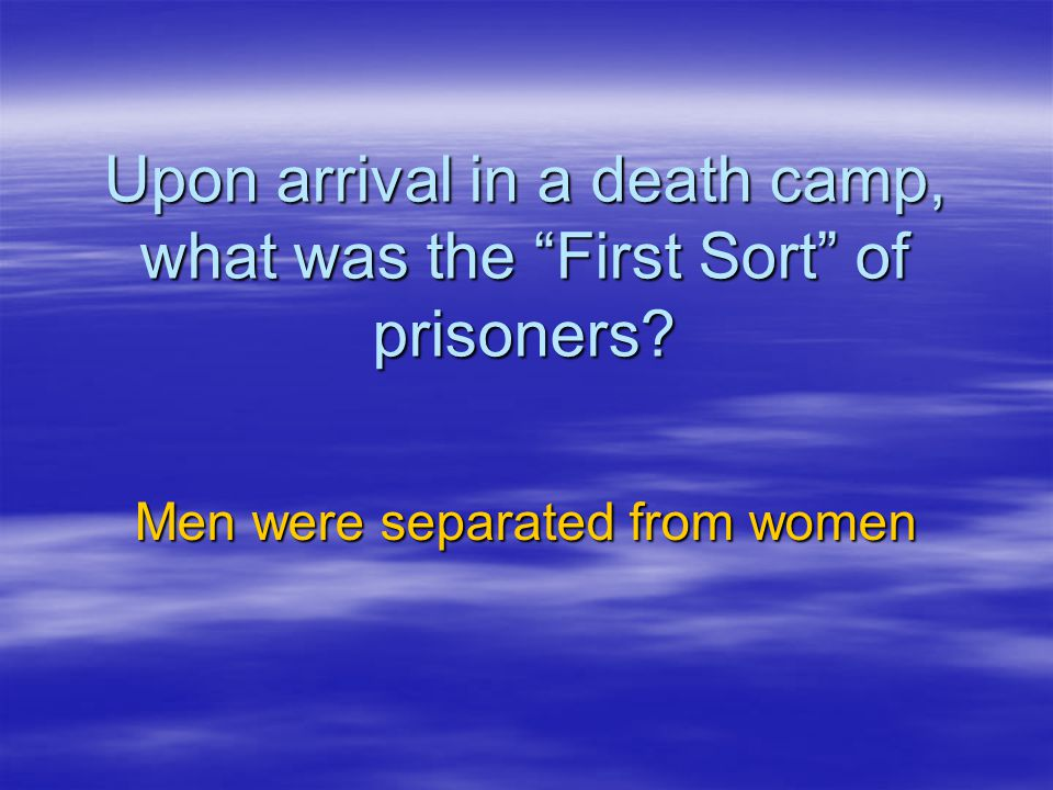 Upon arrival in a death camp, what was the First Sort of prisoners
