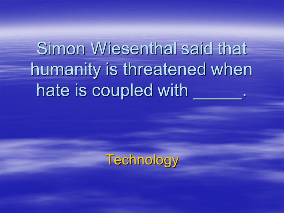 Simon Wiesenthal said that humanity is threatened when hate is coupled with _____.