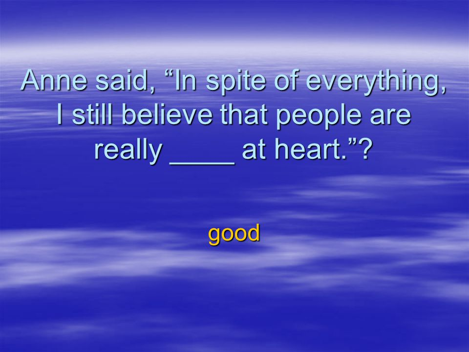 Anne said, In spite of everything, I still believe that people are really ____ at heart.