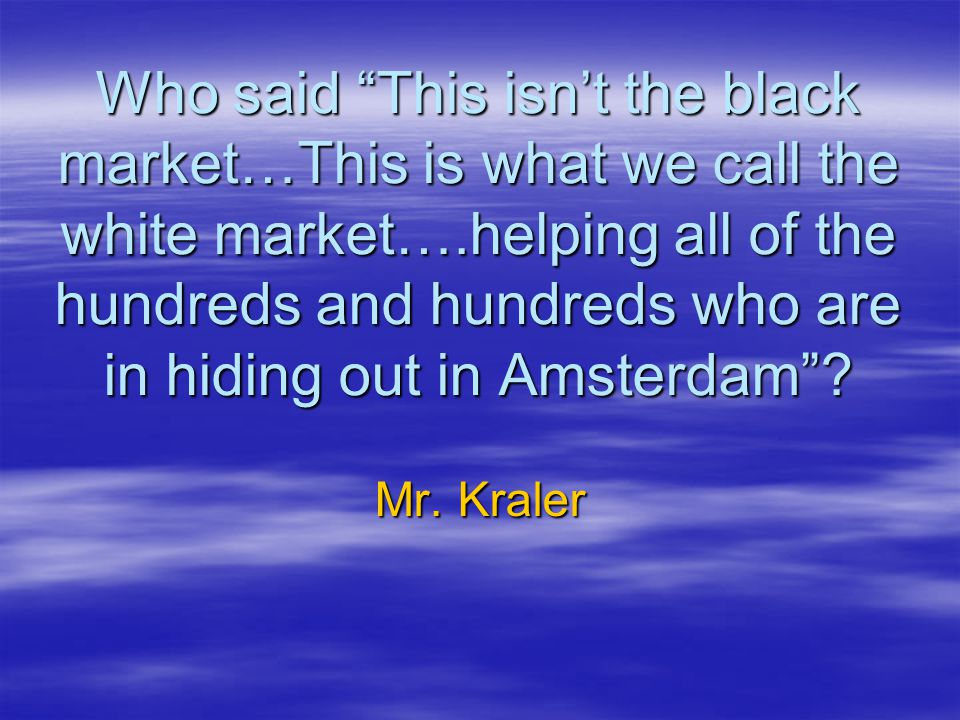 Who said This isn't the black market…This is what we call the white market….helping all of the hundreds and hundreds who are in hiding out in Amsterdam