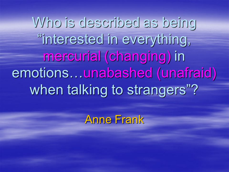 Who is described as being interested in everything, mercurial (changing) in emotions…unabashed (unafraid) when talking to strangers