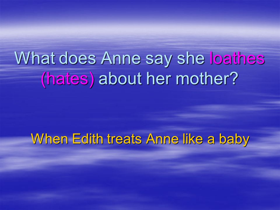 What does Anne say she loathes (hates) about her mother