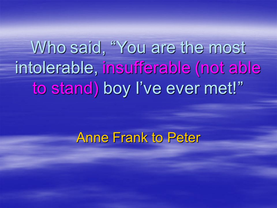 Who said, You are the most intolerable, insufferable (not able to stand) boy I've ever met!