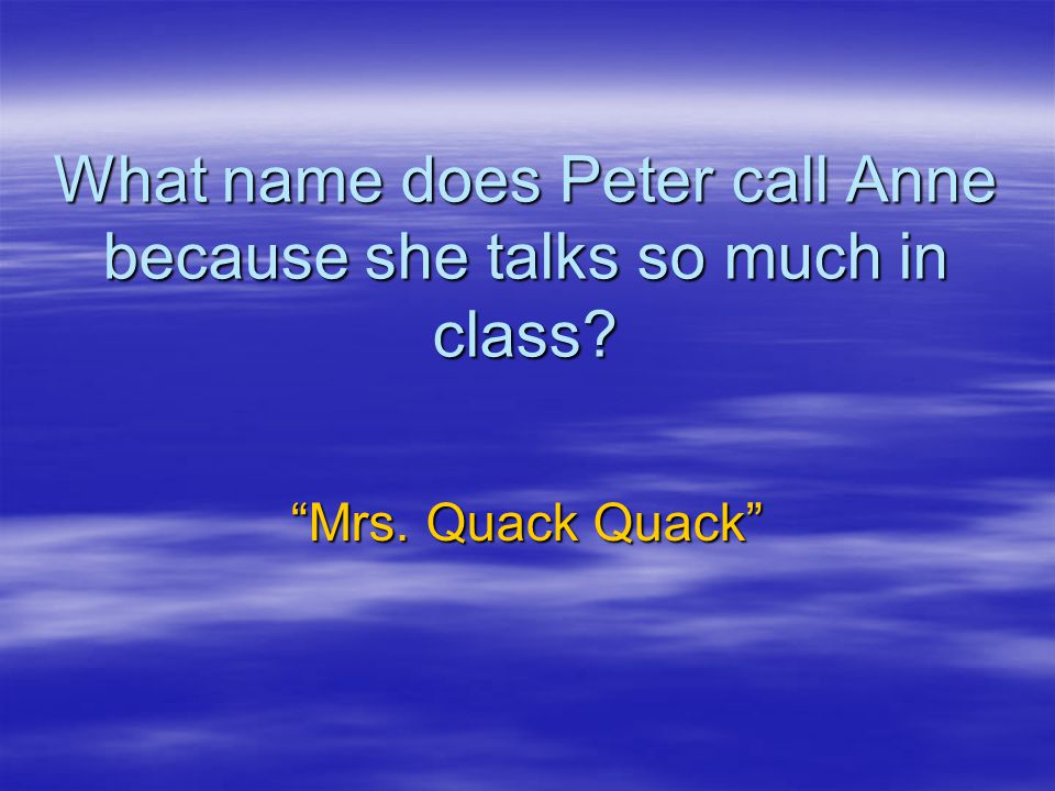 What name does Peter call Anne because she talks so much in class