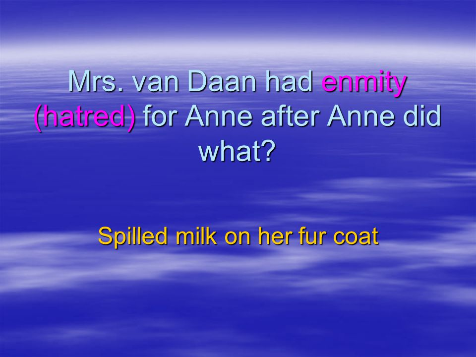 Mrs. van Daan had enmity (hatred) for Anne after Anne did what