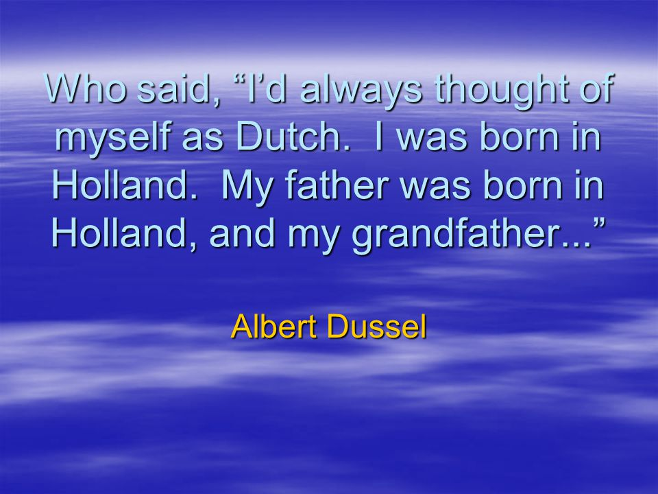 Who said, I'd always thought of myself as Dutch. I was born in Holland. My father was born in Holland, and my grandfather...