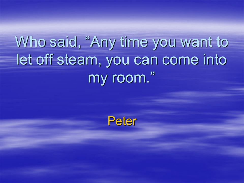 Who said, Any time you want to let off steam, you can come into my room.
