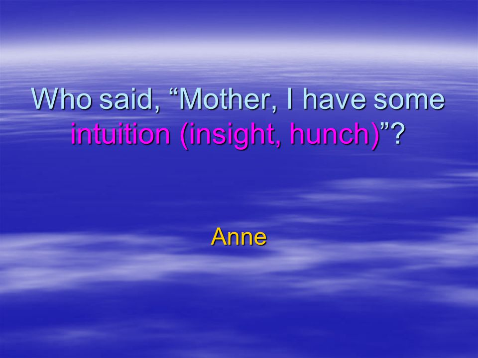 Who said, Mother, I have some intuition (insight, hunch)