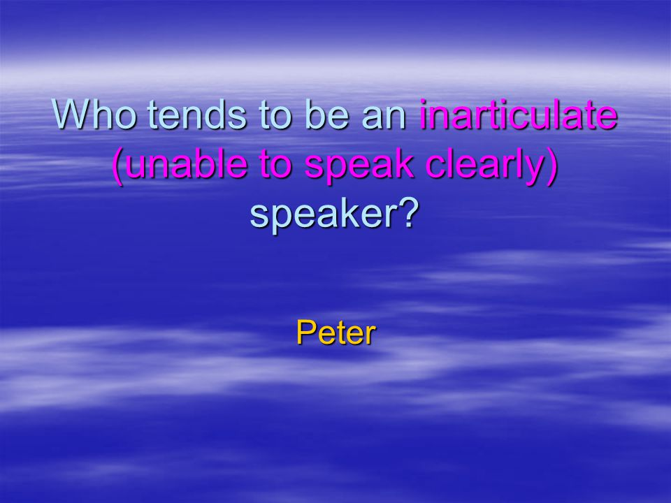Who tends to be an inarticulate (unable to speak clearly) speaker